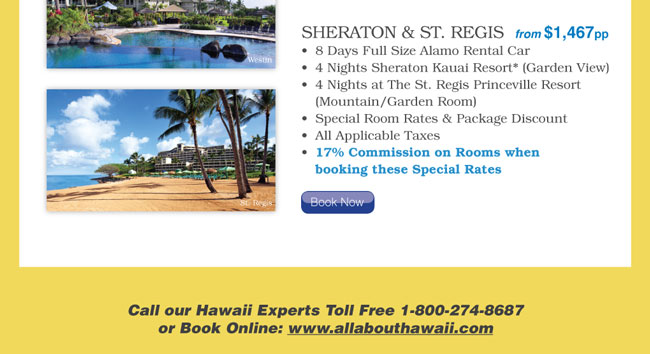 8 Days Full Size Alamo Rental Car / 4 Nights Sheraton Kauai Resort* (Garden View) / 4 Nights at The St. Regis Princeville Resort  (Mountain/Garden Room) / Special Room Rates & Package Discount / All Applicable Taxes / 17% Commission on Rooms when booking these Special Rates