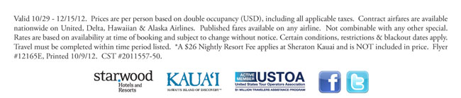 Valid 10/29 - 12/15/12. Prices are per person based on double occupancy (USD), including all applicable taxes. Contract airfares are available nationwide on United, Delta, Hawaiian & Alaska Airlines. Published fares available on any airline. Not combinable with any other special. Rates are based on availability at time of booking and subject to change without notice. Certain conditions, restrictions & blackout dates apply. Travel must be completed within time period listed. *A $26 Nightly Resort Fee applies at Sheraton Kauai and is NOT included in price.